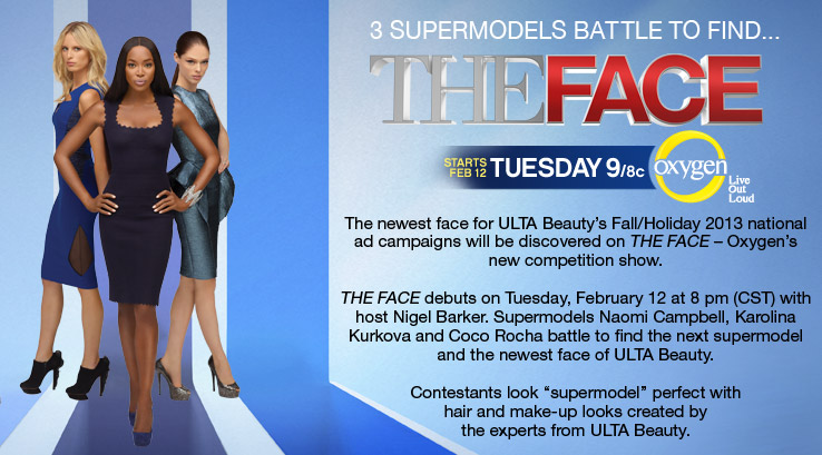 The newest face for ULTA Beauty's Fall/Holiday 2013 national ad campaign will be discovered on The Face - Oxygen's new competition show. Starts Tuesday, February 12 at 8 pm (CST) on Oxygen.