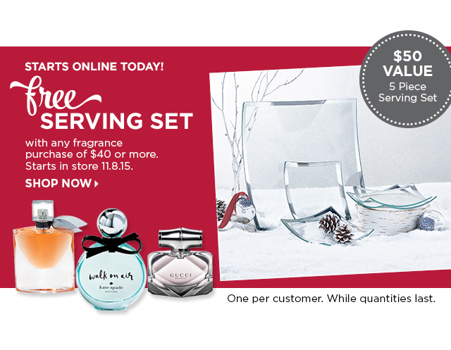 Starts Online Today! Free Serving Set with any fragrance purchase of $40 or more. Valid in store 11.8.15, Shop Now. One per customer, while quantities last.