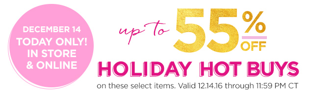Today December 14 Only | Holiday Hot Buys up to 55 Percent Off on these select items. Valid 12.14.16 through 11:59 PM CT.