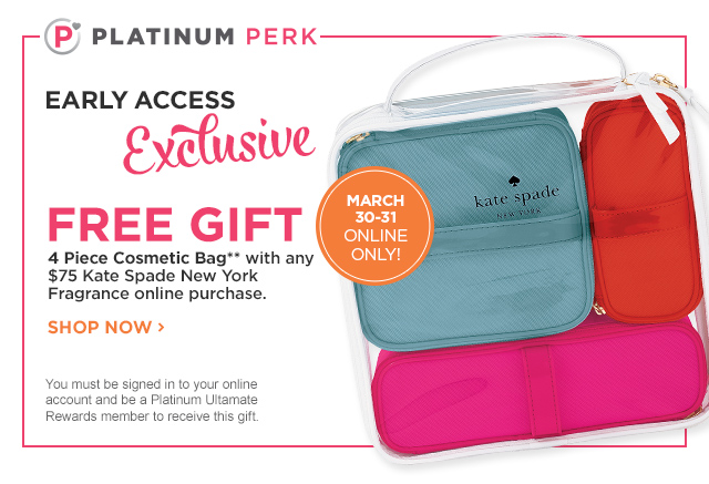 March 31 Online Only Platinum Perk | FREE 4 Piece Cosmetic Bag** with any $75 Kate Spade New York Fragrance online purchase.